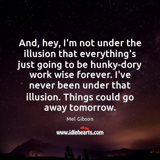 And, hey, I'm not under the illusion that everything's just going to Mel Gibson Picture Quote
