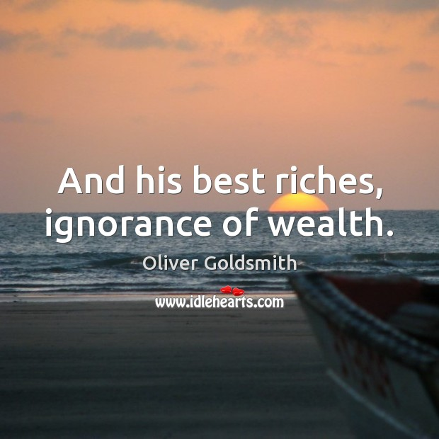 And his best riches, ignorance of wealth. Oliver Goldsmith Picture Quote