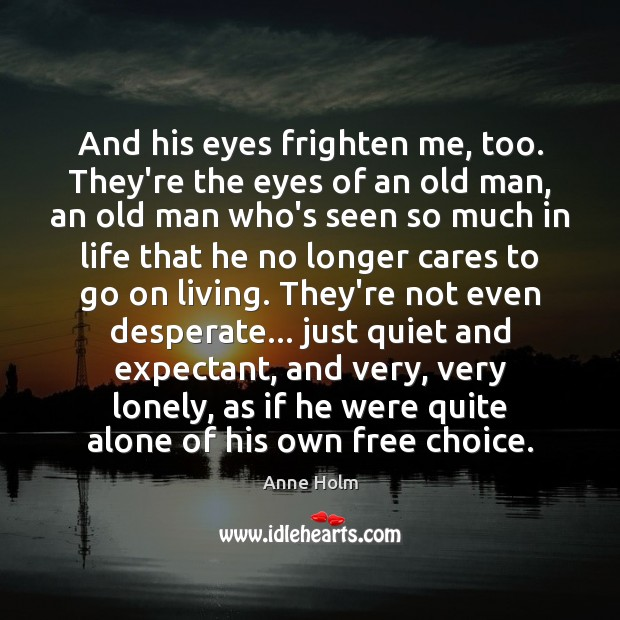And his eyes frighten me, too. They're the eyes of an old Lonely Quotes Image
