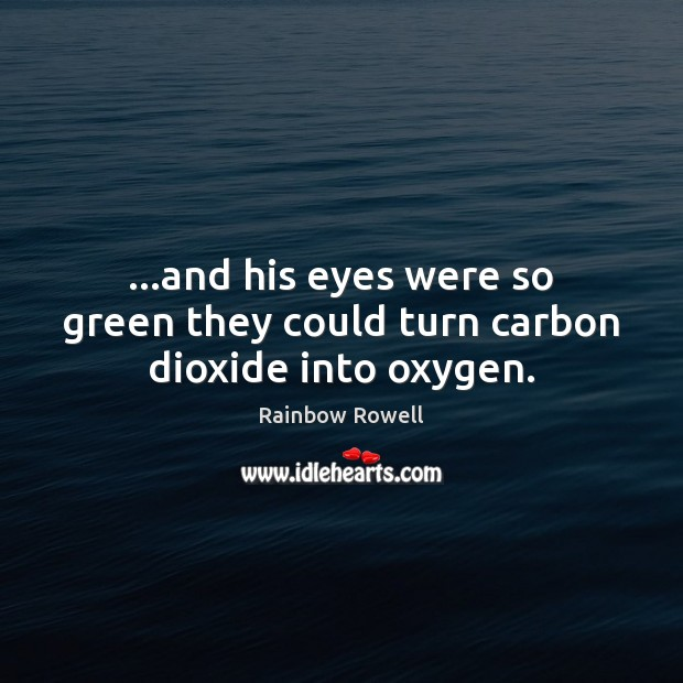 …and his eyes were so green they could turn carbon dioxide into oxygen. Rainbow Rowell Picture Quote