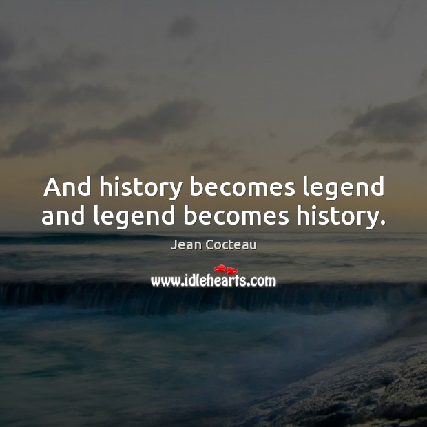And history becomes legend and legend becomes history. Jean Cocteau Picture Quote