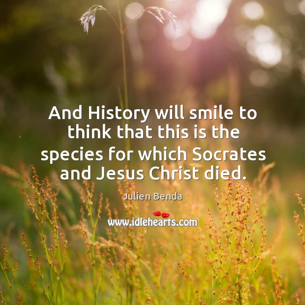 And history will smile to think that this is the species for which socrates and jesus christ died. Image