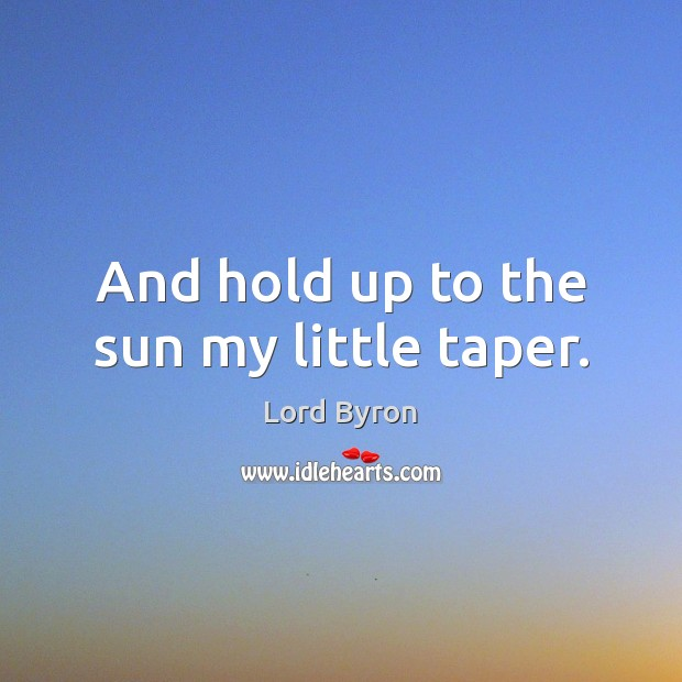 And hold up to the sun my little taper. Image