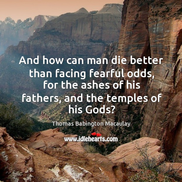 And how can man die better than facing fearful odds, for the ashes of his fathers, and the temples of his Gods? Thomas Babington Macaulay Picture Quote