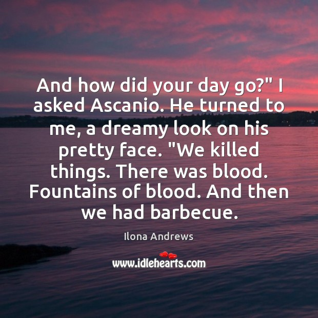 """And how did your day go?"""" I asked Ascanio. He turned to Ilona Andrews Picture Quote"""