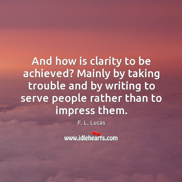 And how is clarity to be achieved? mainly by taking trouble and by writing to serve people Image