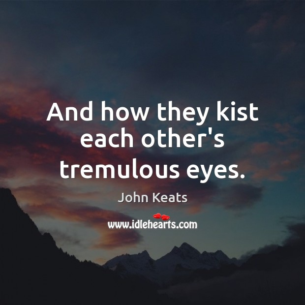 And how they kist each other's tremulous eyes. John Keats Picture Quote