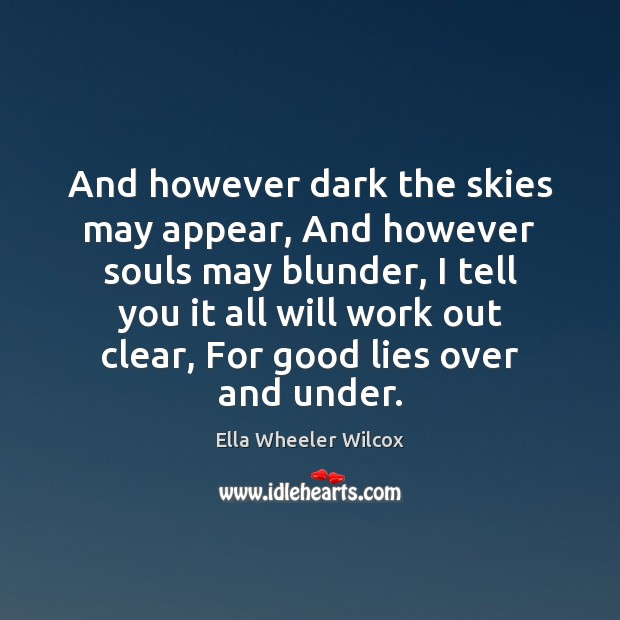And however dark the skies may appear, And however souls may blunder, Ella Wheeler Wilcox Picture Quote