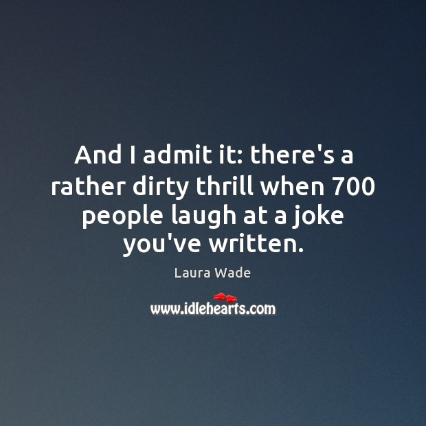 And I admit it: there's a rather dirty thrill when 700 people laugh Image