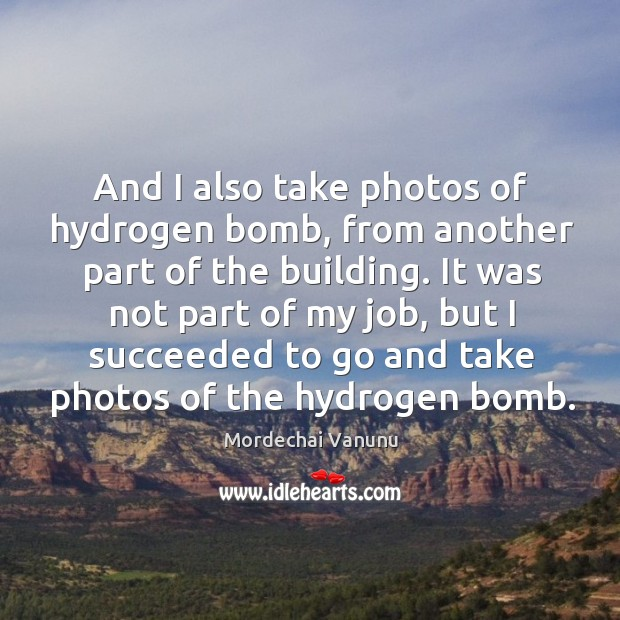 And I also take photos of hydrogen bomb, from another part of the building. Mordechai Vanunu Picture Quote