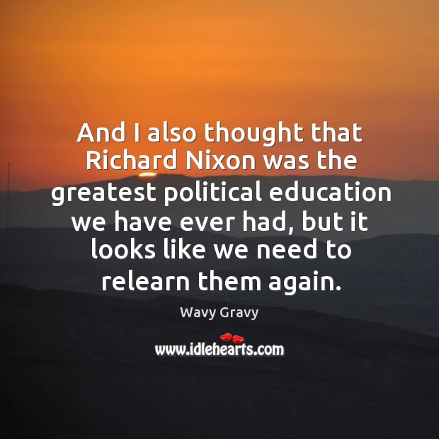 And I also thought that richard nixon was the greatest political education we have ever had Wavy Gravy Picture Quote