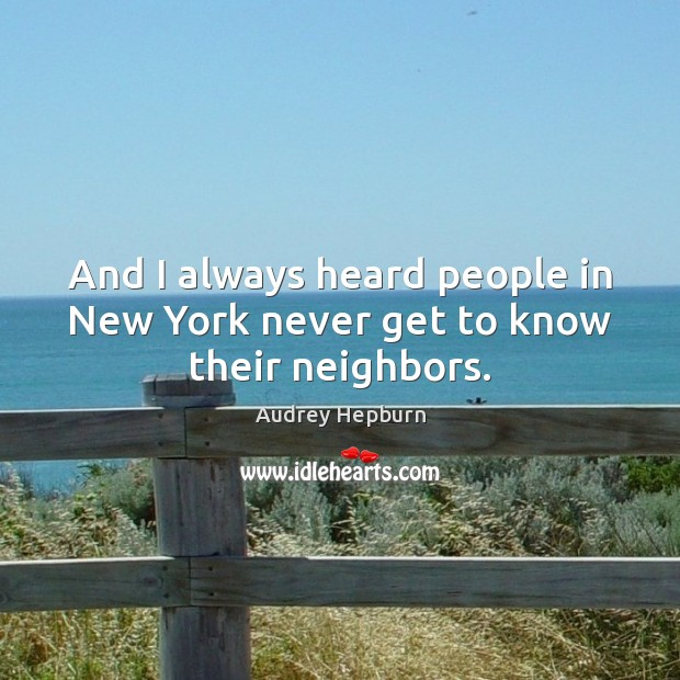And I always heard people in New York never get to know their neighbors. Audrey Hepburn Picture Quote