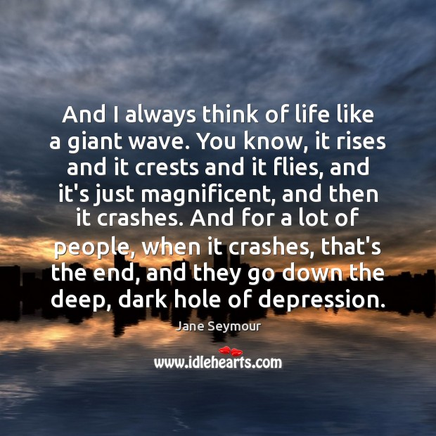 And I always think of life like a giant wave. You know, Jane Seymour Picture Quote