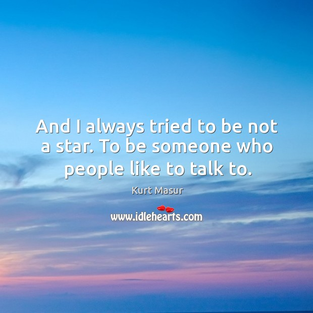And I always tried to be not a star. To be someone who people like to talk to. Image