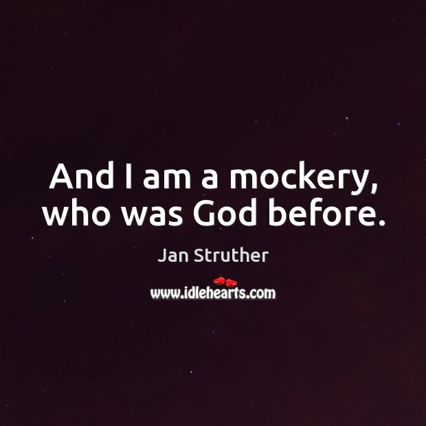 And I am a mockery, who was God before. Jan Struther Picture Quote