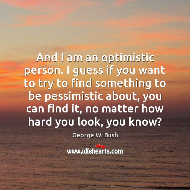 And I am an optimistic person. I guess if you want to Image
