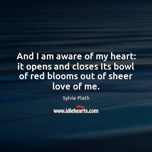 Image, And I am aware of my heart: it opens and closes Its