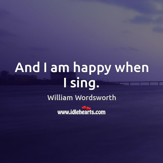 And I am happy when I sing. Image