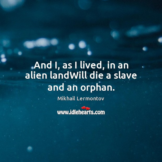 And I, as I lived, in an alien landWill die a slave and an orphan. Mikhail Lermontov Picture Quote