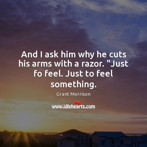 """And I ask him why he cuts his arms with a razor. """"Just fo feel. Just to feel something. Grant Morrison Picture Quote"""