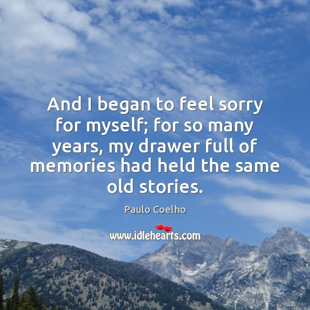 And I began to feel sorry for myself; for so many years, Image