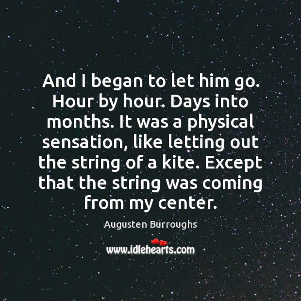 And I began to let him go. Hour by hour. Days into Augusten Burroughs Picture Quote