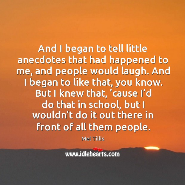 And I began to tell little anecdotes that had happened to me, and people would laugh. Image
