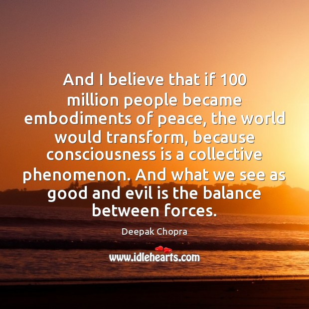 And I believe that if 100 million people became embodiments of peace, the Image