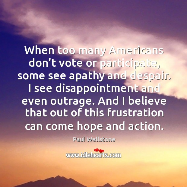 And I believe that out of this frustration can come hope and action. Paul Wellstone Picture Quote