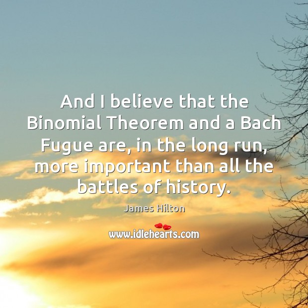 And I believe that the Binomial Theorem and a Bach Fugue are, James Hilton Picture Quote