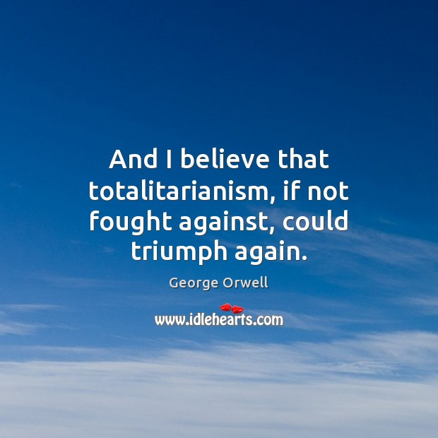 And I believe that totalitarianism, if not fought against, could triumph again. George Orwell Picture Quote