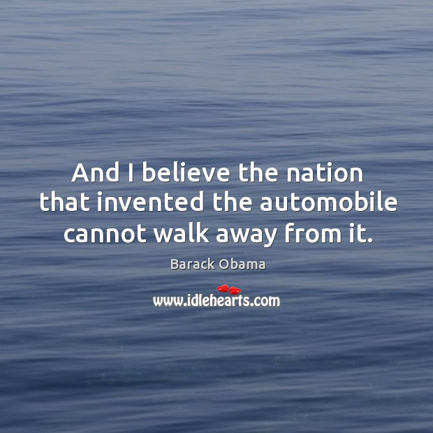 And I believe the nation that invented the automobile cannot walk away from it. Image