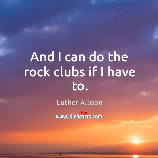 And I can do the rock clubs if I have to. Image