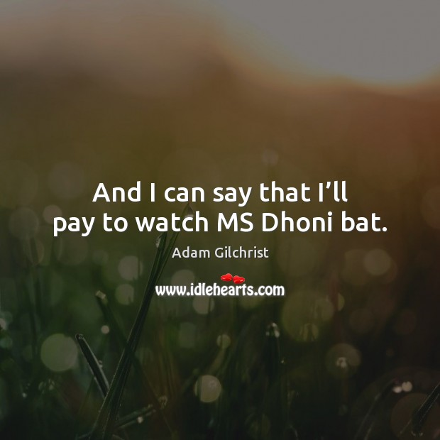 Image, And I can say that I'll pay to watch MS Dhoni bat.