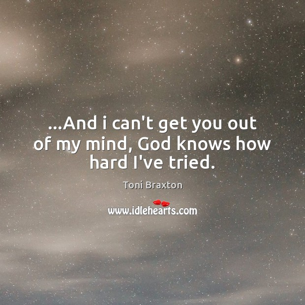 …And i can't get you out of my mind, God knows how hard I've tried. Image