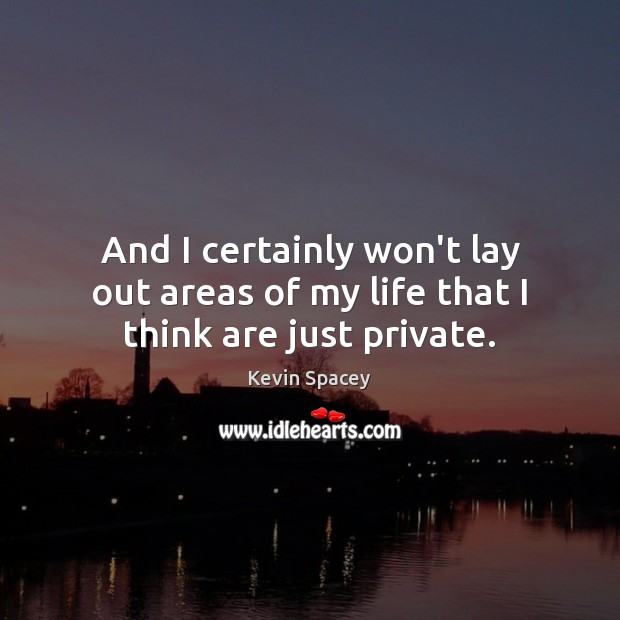 And I certainly won't lay out areas of my life that I think are just private. Kevin Spacey Picture Quote