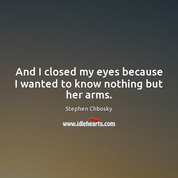 And I closed my eyes because I wanted to know nothing but her arms. Stephen Chbosky Picture Quote