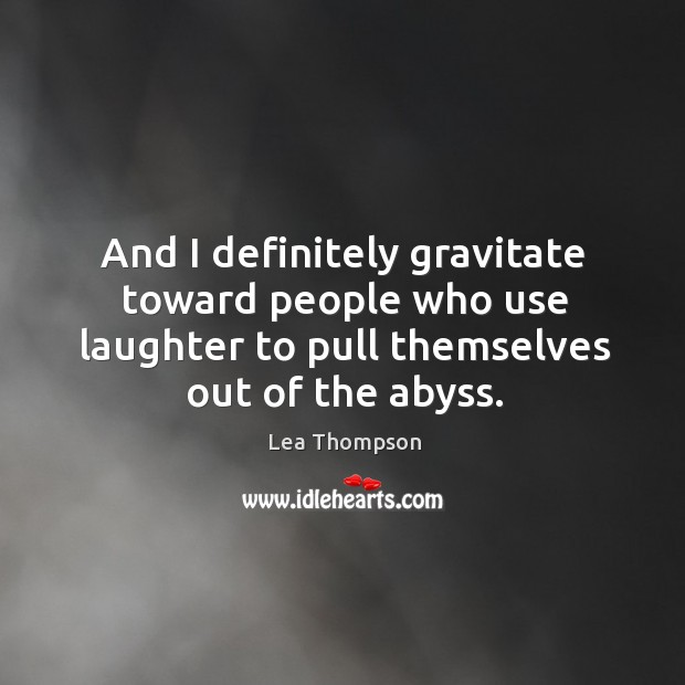 And I definitely gravitate toward people who use laughter to pull themselves out of the abyss. Image