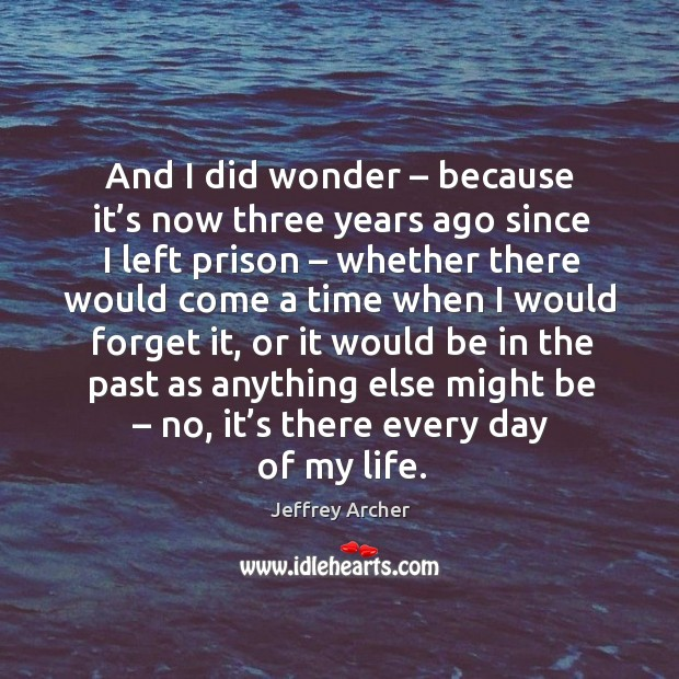 And I did wonder – because it's now three years ago since I left prison – whether there would come Jeffrey Archer Picture Quote