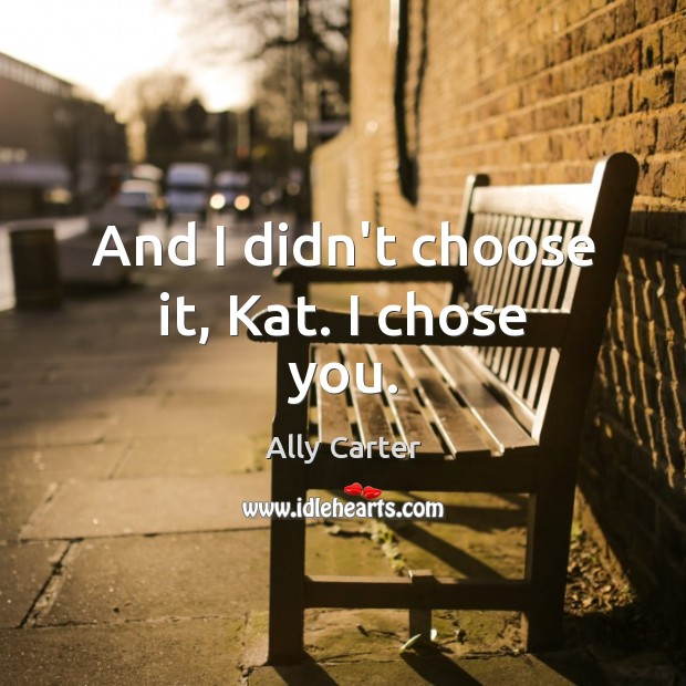 And I didn't choose it, Kat. I chose you. Image