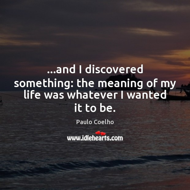 …and I discovered something: the meaning of my life was whatever I wanted it to be. Image