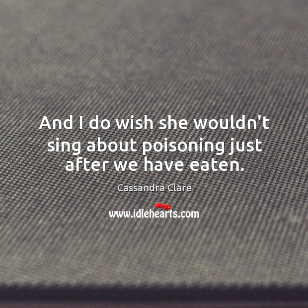 And I do wish she wouldn't sing about poisoning just after we have eaten. Image