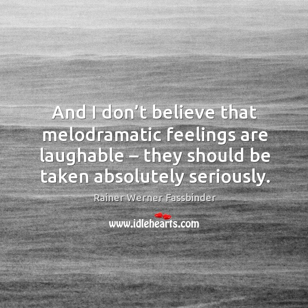 And I don't believe that melodramatic feelings are laughable – they should be taken absolutely seriously. Rainer Werner Fassbinder Picture Quote