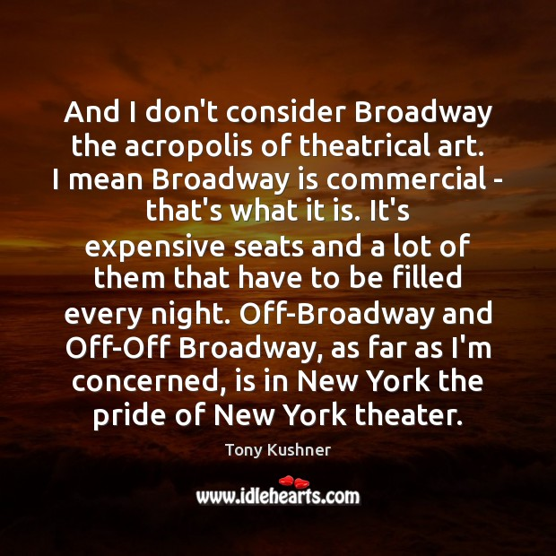 And I don't consider Broadway the acropolis of theatrical art. I mean Image