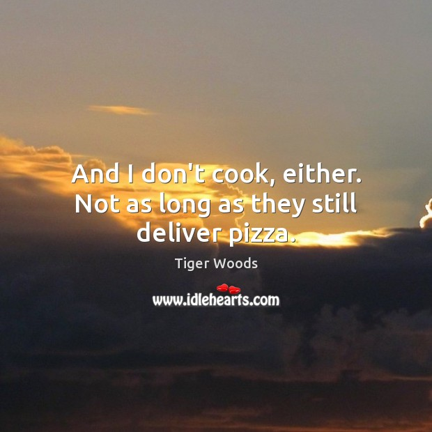 And I don't cook, either. Not as long as they still deliver pizza. Tiger Woods Picture Quote