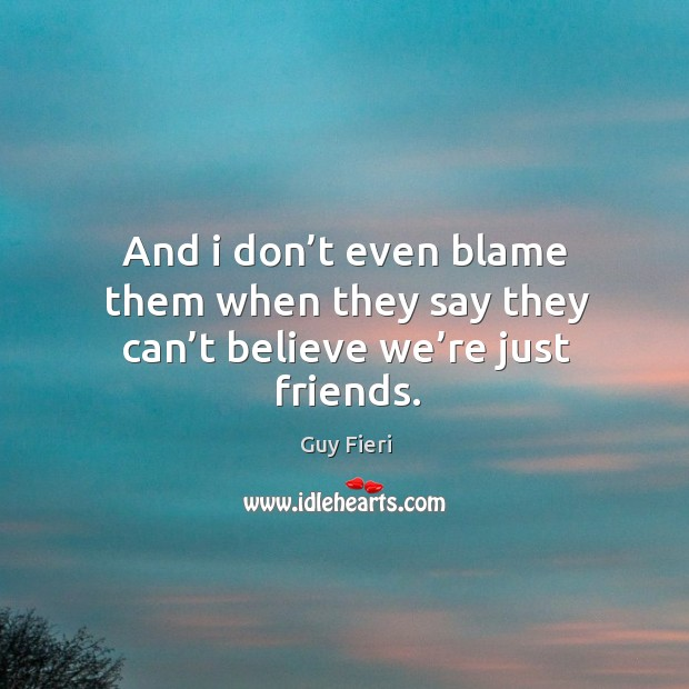 And I don't even blame them when they say they can't believe we're just friends. Image