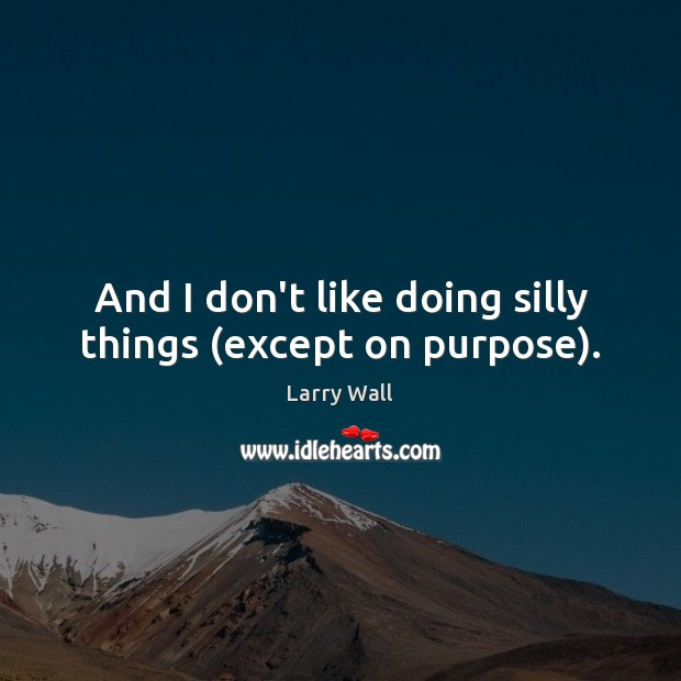 And I don't like doing silly things (except on purpose). Image