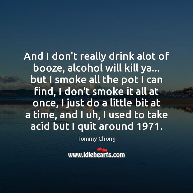Image, And I don't really drink alot of booze, alcohol will kill ya…