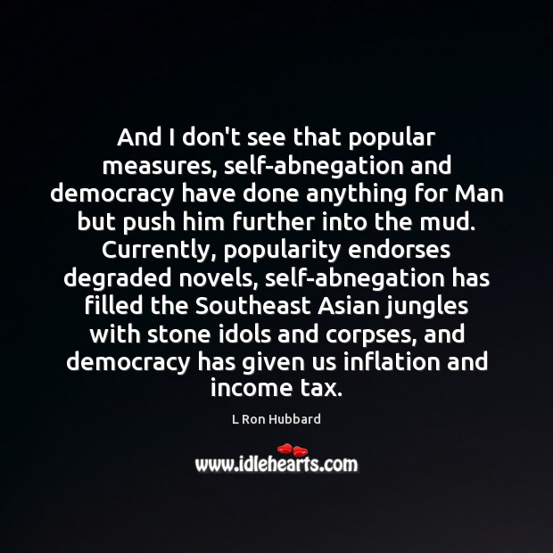 And I don't see that popular measures, self-abnegation and democracy have done L Ron Hubbard Picture Quote