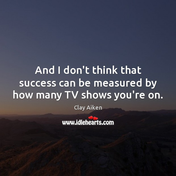 And I don't think that success can be measured by how many TV shows you're on. Clay Aiken Picture Quote